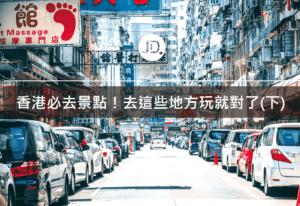 【香港必去】香港怎麼玩?必去景點、行程攻略看這裡(下)